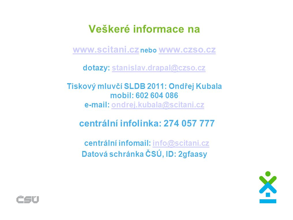 Veškeré informace na www.scitani.cz nebo www.czso.cz dotazy: stanislav.drapal@czso.cz Tiskový mluvčí SLDB 2011: Ondřej Kubala mobil: 602 604 086 e-mai