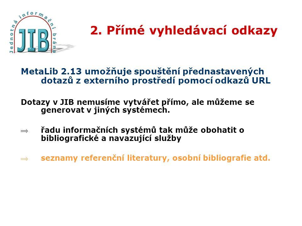 2. Přímé vyhledávací odkazy MetaLib 2.13 umožňuje spouštění přednastavených dotazů z externího prostředí pomocí odkazů URL Dotazy v JIB nemusíme vytvá
