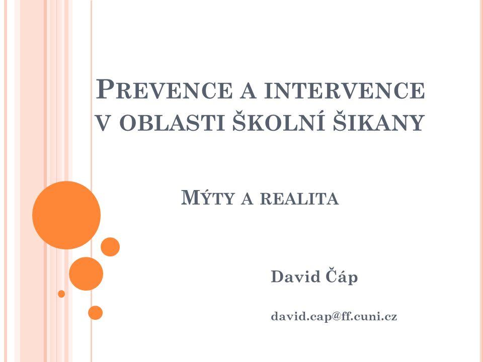 P REVENCE A INTERVENCE V OBLASTI ŠKOLNÍ ŠIKANY M ÝTY A REALITA David Čáp david.cap@ff.cuni.cz