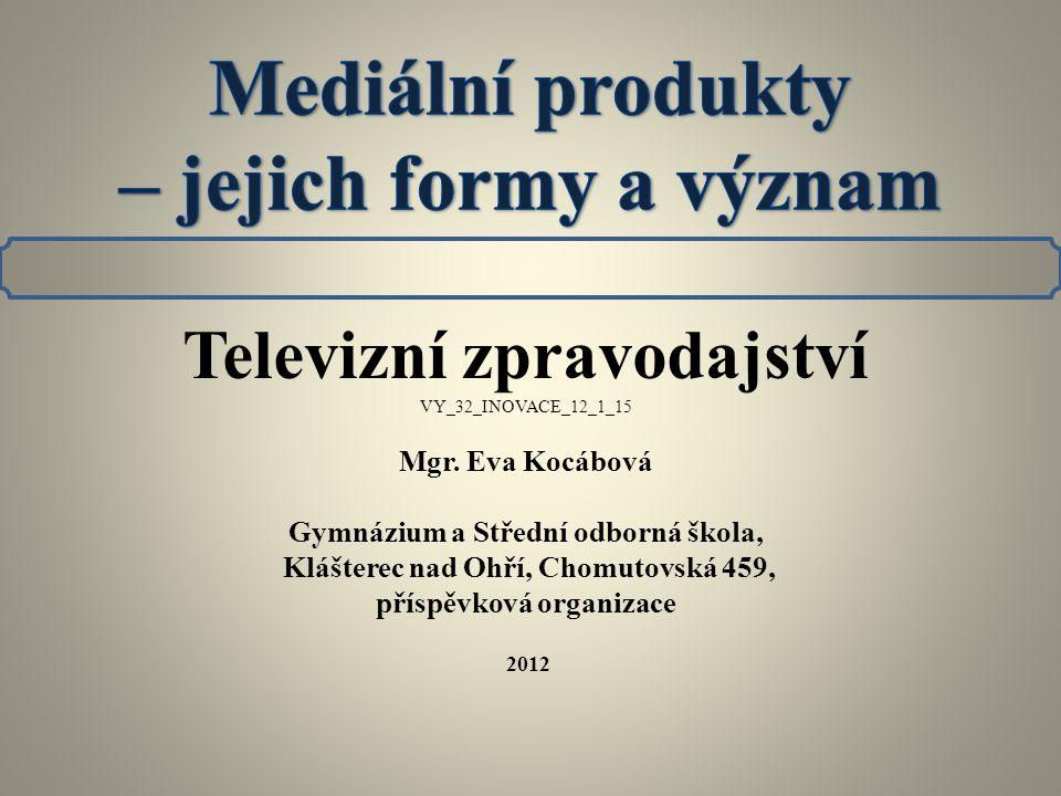 Televizní zpravodajství VY_32_INOVACE_12_1_15 Mgr. Eva Kocábová Gymnázium a Střední odborná škola, Klášterec nad Ohří, Chomutovská 459, příspěvková or
