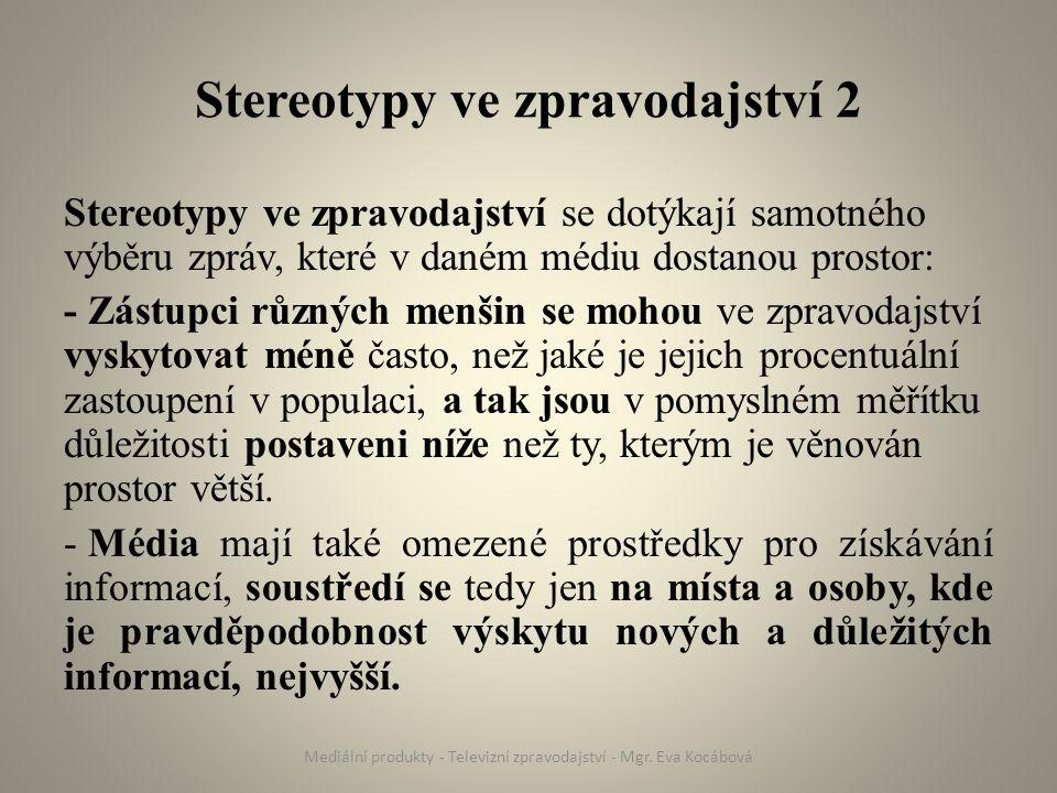 Stereotypy ve zpravodajství 2 Stereotypy ve zpravodajství se dotýkají samotného výběru zpráv, které v daném médiu dostanou prostor: - Zástupci různých