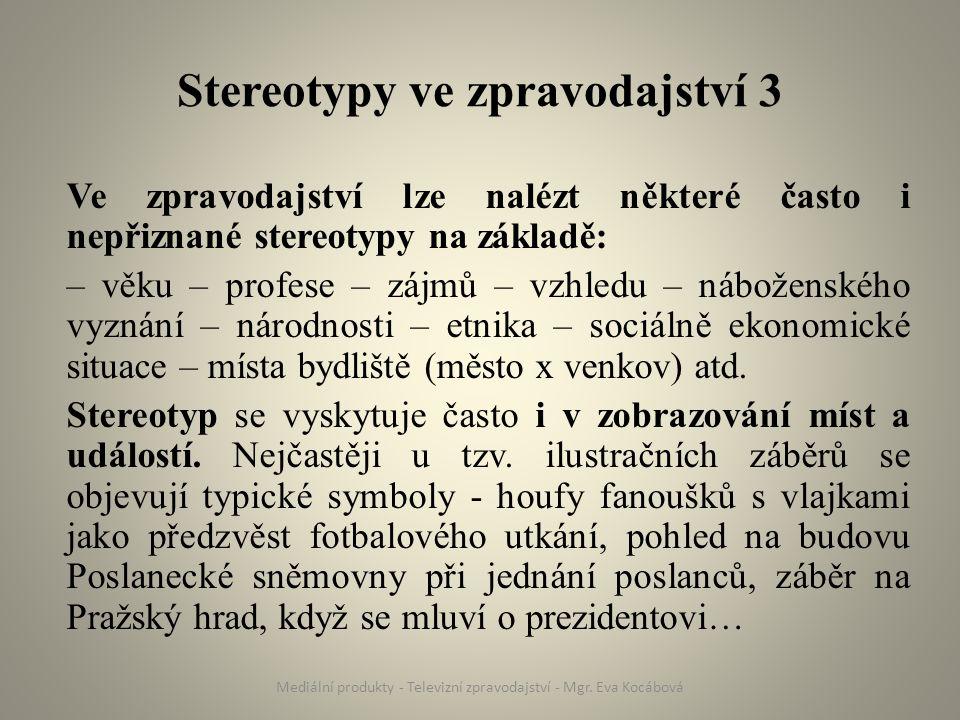 Stereotypy ve zpravodajství 3 Ve zpravodajství lze nalézt některé často i nepřiznané stereotypy na základě: – věku – profese – zájmů – vzhledu – náboženského vyznání – národnosti – etnika – sociálně ekonomické situace – místa bydliště (město x venkov) atd.