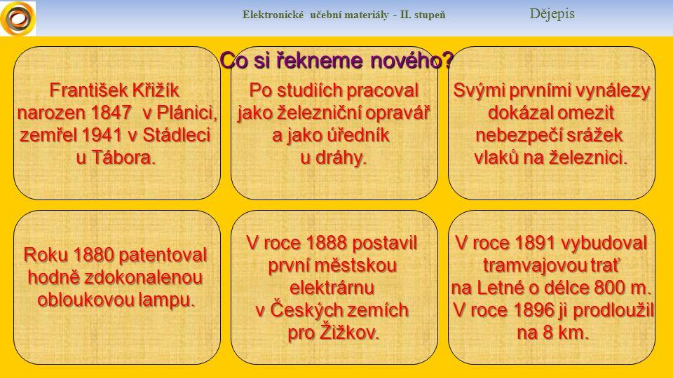 Elektronické učební materiály - II. stupeň Dějepis František Křižík narozen 1847 v Plánici, narozen 1847 v Plánici, zemřel 1941 v Stádleci u Tábora. R