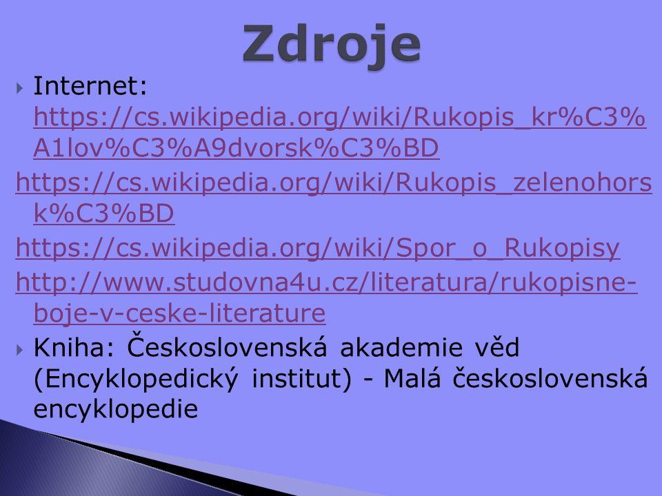 Internet: https://cs.wikipedia.org/wiki/Rukopis_kr%C3% A1lov%C3%A9dvorsk%C3%BD https://cs.wikipedia.org/wiki/Rukopis_kr%C3% A1lov%C3%A9dvorsk%C3%BD https://cs.wikipedia.org/wiki/Rukopis_zelenohors k%C3%BD https://cs.wikipedia.org/wiki/Spor_o_Rukopisy http://www.studovna4u.cz/literatura/rukopisne- boje-v-ceske-literature  Kniha: Československá akademie věd (Encyklopedický institut) - Malá československá encyklopedie