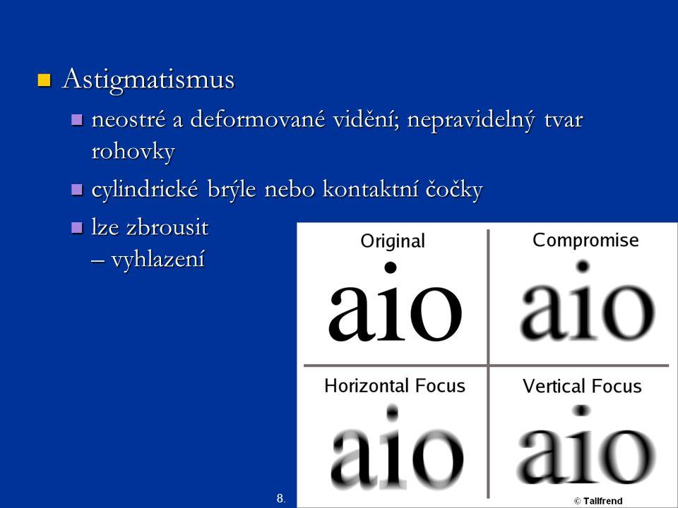Astigmatismus Astigmatismus neostré a deformované vidění; nepravidelný tvar rohovky neostré a deformované vidění; nepravidelný tvar rohovky cylindrické brýle nebo kontaktní čočky cylindrické brýle nebo kontaktní čočky lze zbrousit – vyhlazení lze zbrousit – vyhlazení 8.