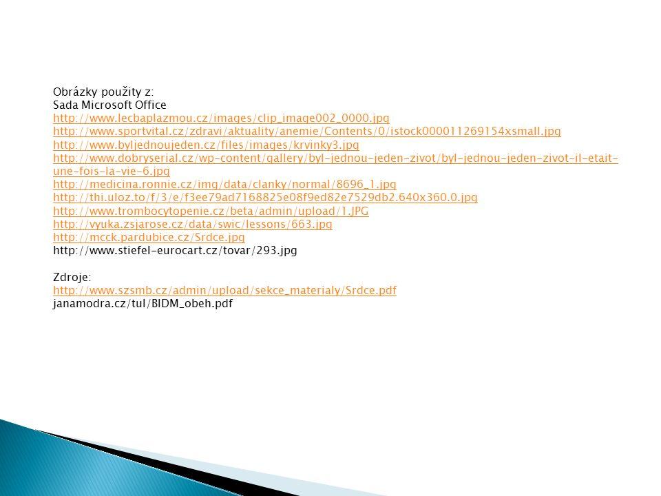 Obrázky použity z: Sada Microsoft Office http://www.lecbaplazmou.cz/images/clip_image002_0000.jpg http://www.sportvital.cz/zdravi/aktuality/anemie/Contents/0/istock000011269154xsmall.jpg http://www.byljednoujeden.cz/files/images/krvinky3.jpg http://www.dobryserial.cz/wp-content/gallery/byl-jednou-jeden-zivot/byl-jednou-jeden-zivot-il-etait- une-fois-la-vie-6.jpg http://medicina.ronnie.cz/img/data/clanky/normal/8696_1.jpg http://thi.uloz.to/f/3/e/f3ee79ad7168825e08f9ed82e7529db2.640x360.0.jpg http://www.trombocytopenie.cz/beta/admin/upload/1.JPG http://vyuka.zsjarose.cz/data/swic/lessons/663.jpg http://mcck.pardubice.cz/Srdce.jpg http://www.stiefel-eurocart.cz/tovar/293.jpg Zdroje: http://www.szsmb.cz/admin/upload/sekce_materialy/Srdce.pdf janamodra.cz/tul/BIDM_obeh.pdf
