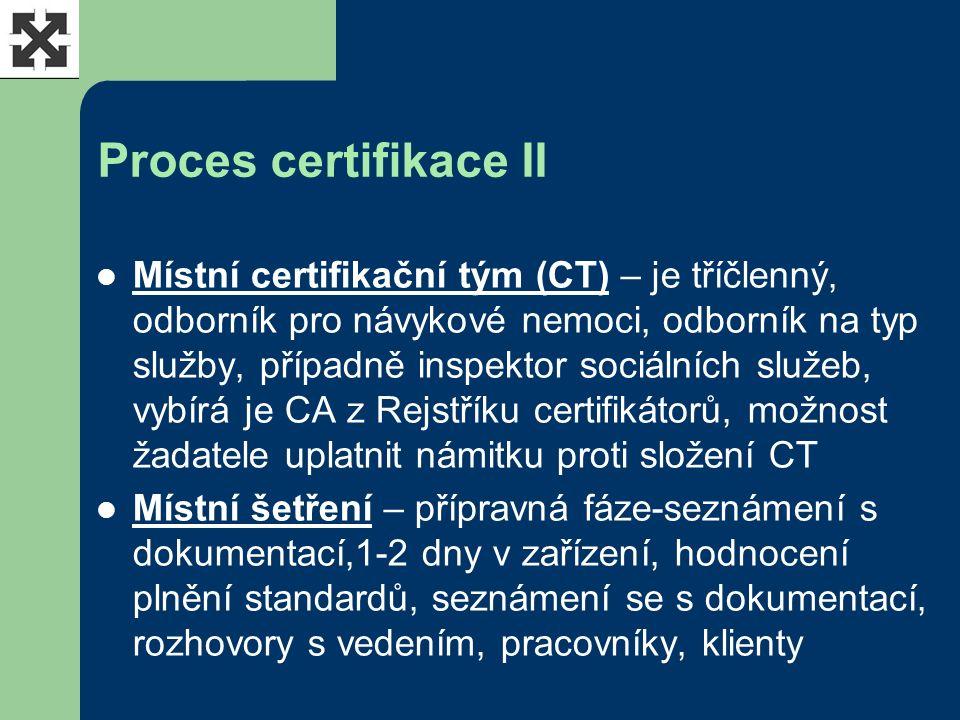 Proces certifikace II Místní certifikační tým (CT) – je tříčlenný, odborník pro návykové nemoci, odborník na typ služby, případně inspektor sociálních služeb, vybírá je CA z Rejstříku certifikátorů, možnost žadatele uplatnit námitku proti složení CT Místní šetření – přípravná fáze-seznámení s dokumentací,1-2 dny v zařízení, hodnocení plnění standardů, seznámení se s dokumentací, rozhovory s vedením, pracovníky, klienty