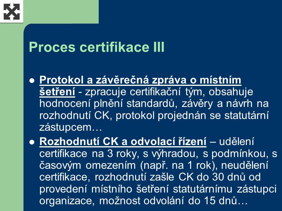 Proces certifikace III Protokol a závěrečná zpráva o místním šetření - zpracuje certifikační tým, obsahuje hodnocení plnění standardů, závěry a návrh na rozhodnutí CK, protokol projednán se statutární zástupcem… Rozhodnutí CK a odvolací řízení – udělení certifikace na 3 roky, s výhradou, s podmínkou, s časovým omezením (např.