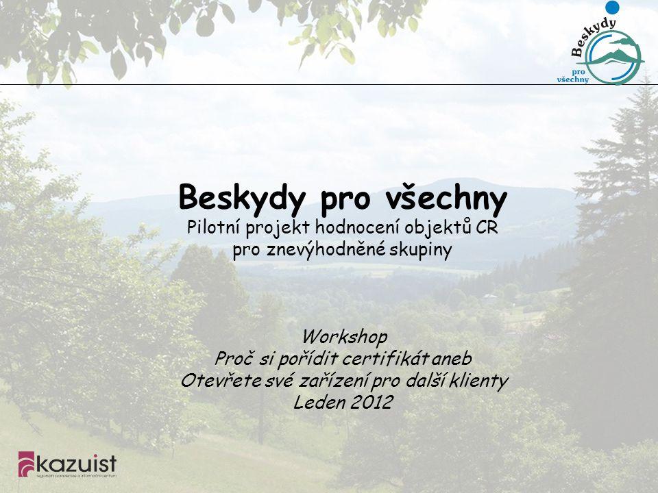 Beskydy pro všechny Pilotní projekt hodnocení objektů CR pro znevýhodněné skupiny Workshop Proč si pořídit certifikát aneb Otevřete své zařízení pro další klienty Leden 2012