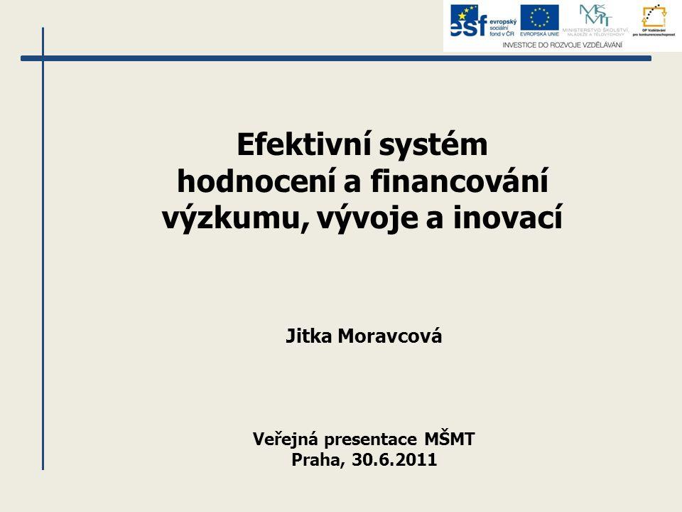 Efektivní systém hodnocení a financování výzkumu, vývoje a inovací Jitka Moravcová Veřejná presentace MŠMT Praha, 30.6.2011