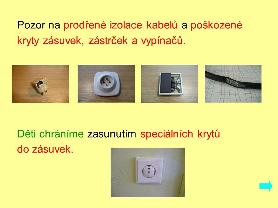 Pozor na prodřené izolace kabelů a poškozené kryty zásuvek, zástrček a vypínačů.