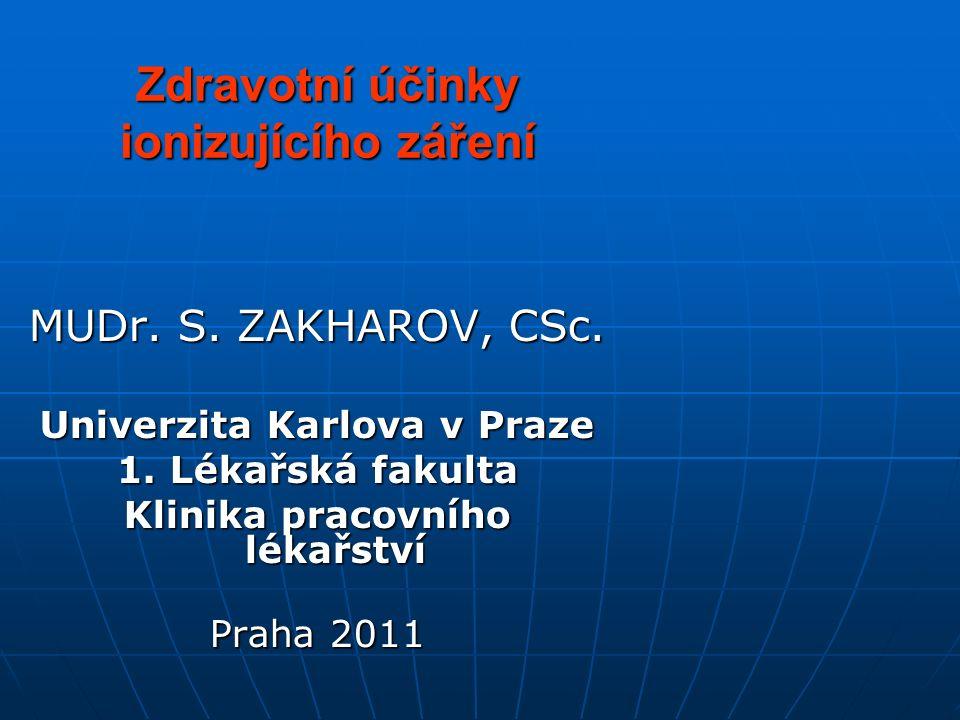 Zdravotní účinky ionizujícího záření MUDr. S. ZAKHAROV, CSc. Univerzita Karlova v Praze 1. Lékařská fakulta Klinika pracovního lékařství Praha 2011