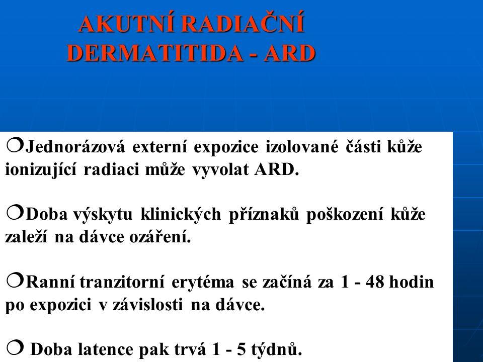 AKUTNÍ RADIAČNÍ DERMATITIDA - ARD  Jednorázová externí expozice izolované části kůže ionizující radiaci může vyvolat ARD.  Doba výskytu klinických p