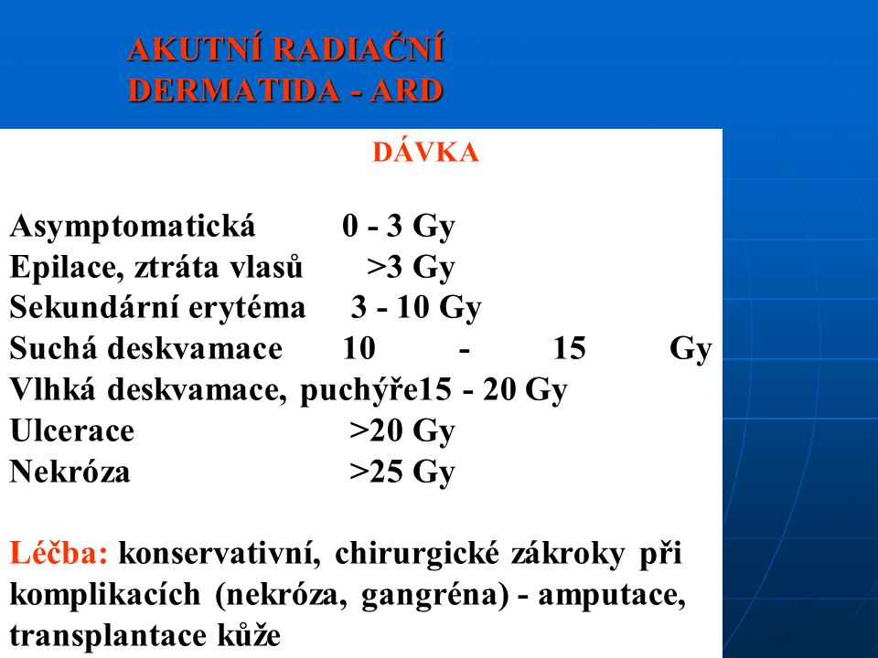 AKUTNÍ RADIAČNÍ DERMATIDA - ARD DÁVKA Asymptomatická 0 - 3 Gy Epilace, ztráta vlasů>3 Gy Sekundární erytéma 3 - 10 Gy Suchá deskvamace 10 - 15 Gy Vlhká deskvamace, puchýře15 - 20 Gy Ulcerace>20 Gy Nekróza>25 Gy Léčba: konservativní, chirurgické zákroky při komplikacích (nekróza, gangréna) - amputace, transplantace kůže