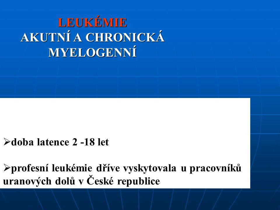 LEUKÉMIE AKUTNÍ A CHRONICKÁ MYELOGENNÍ  doba latence 2 -18 let  profesní leukémie dříve vyskytovala u pracovníků uranových dolů v České republice