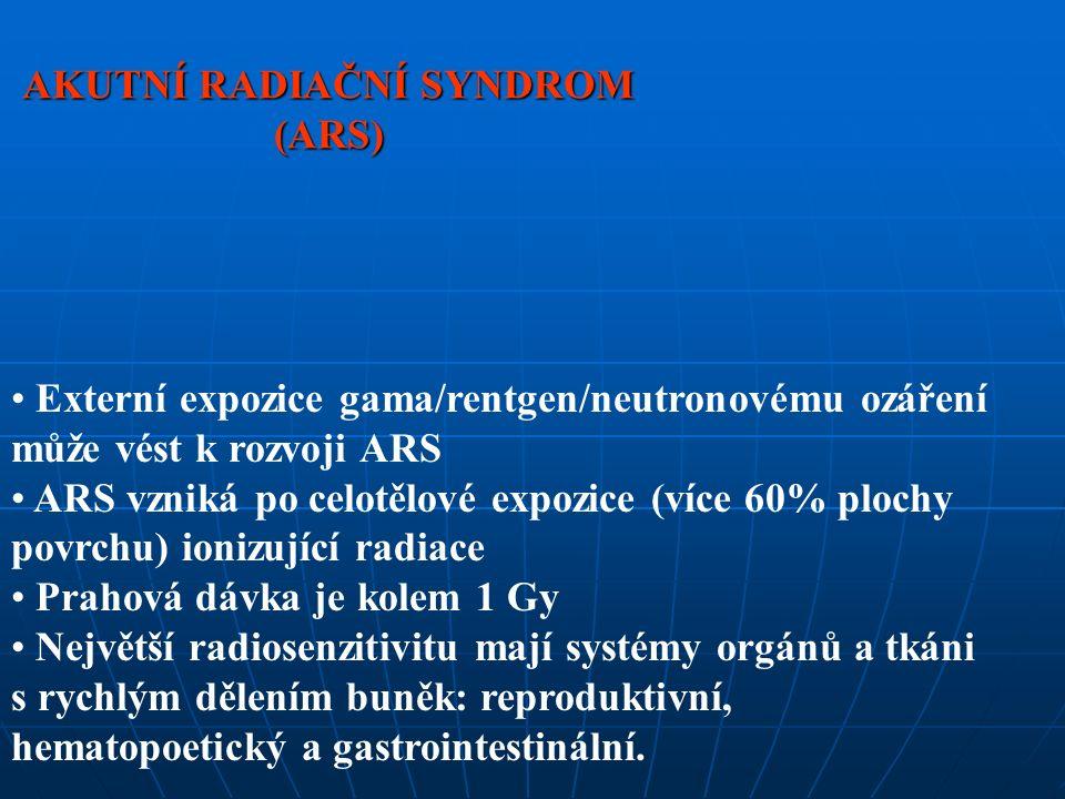 AKUTNÍ RADIAČNÍ SYNDROM (ARS) Externí expozice gama/rentgen/neutronovému ozáření může vést k rozvoji ARS ARS vzniká po celotělové expozice (více 60% plochy povrchu) ionizující radiace Prahová dávka je kolem 1 Gy Největší radiosenzitivitu mají systémy orgánů a tkáni s rychlým dělením buněk: reproduktivní, hematopoetický a gastrointestinální.