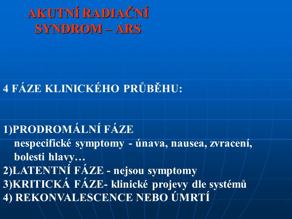 AKUTNÍ RADIAČNÍ SYNDROM – ARS 4 FÁZE KLINICKÉHO PRŮBĚHU: 1)PRODROMÁLNÍ FÁZE nespecifické symptomy - únava, nausea, zvracení, bolesti hlavy… 2)LATENTNÍ