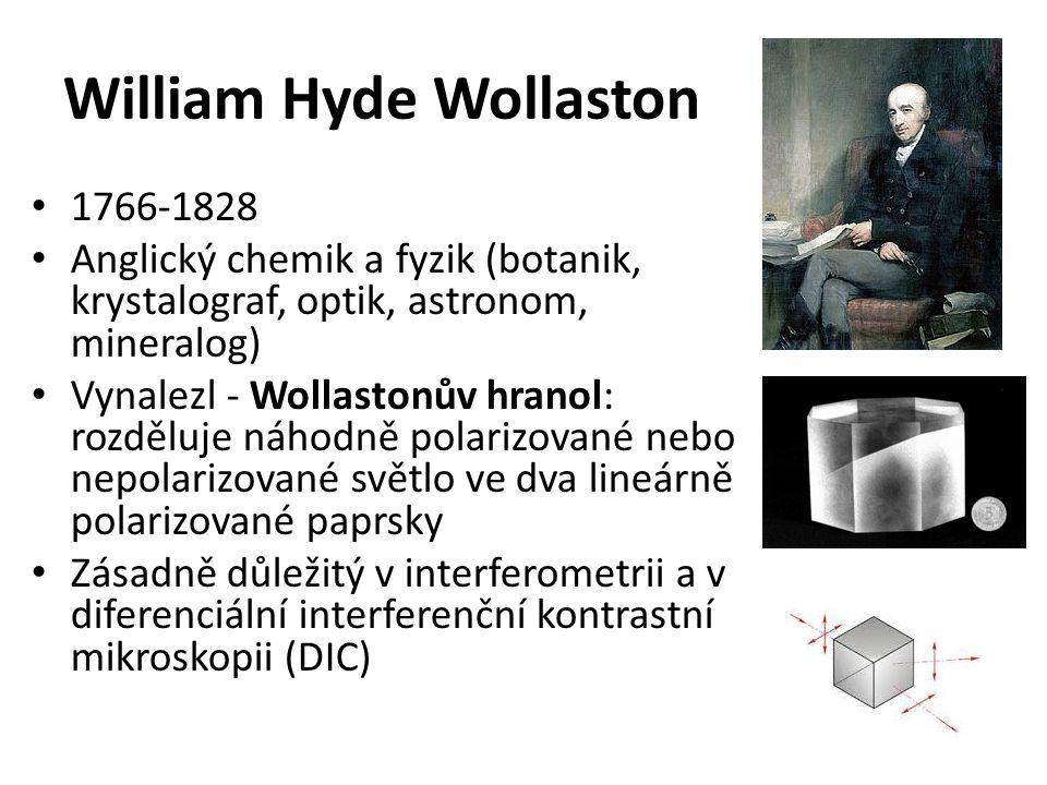 William Hyde Wollaston 1766-1828 Anglický chemik a fyzik (botanik, krystalograf, optik, astronom, mineralog) Vynalezl - Wollastonův hranol: rozděluje náhodně polarizované nebo nepolarizované světlo ve dva lineárně polarizované paprsky Zásadně důležitý v interferometrii a v diferenciální interferenční kontrastní mikroskopii (DIC)