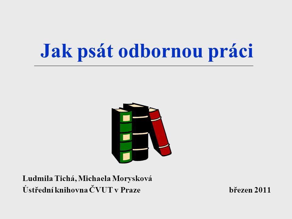 Jak psát odbornou práci Ludmila Tichá, Michaela Morysková Ústřední knihovna ČVUT v Praze březen 2011