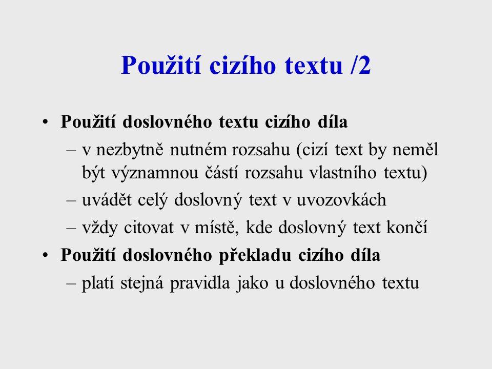 Použití cizího textu /2 Použití doslovného textu cizího díla –v nezbytně nutném rozsahu (cizí text by neměl být významnou částí rozsahu vlastního textu) –uvádět celý doslovný text v uvozovkách –vždy citovat v místě, kde doslovný text končí Použití doslovného překladu cizího díla –platí stejná pravidla jako u doslovného textu