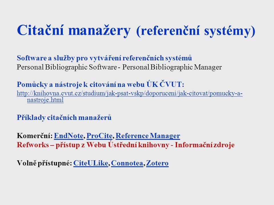 Citační manažery (referenční systémy) Software a služby pro vytváření referenčních systémů Personal Bibliographic Software - Personal Bibliographic Manager Pomůcky a nástroje k citování na webu ÚK ČVUT: http://knihovna.cvut.cz/studium/jak-psat-vskp/doporuceni/jak-citovat/pomucky-a- nastroje.html Příklady citačních manažerů Komerční: EndNote, ProCite, Reference ManagerEndNoteProCiteReference Manager Refworks – přístup z Webu Ústřední knihovny - Informační zdroje Volně přístupné: CiteULike, Connotea, ZoteroCiteULikeConnoteaZotero