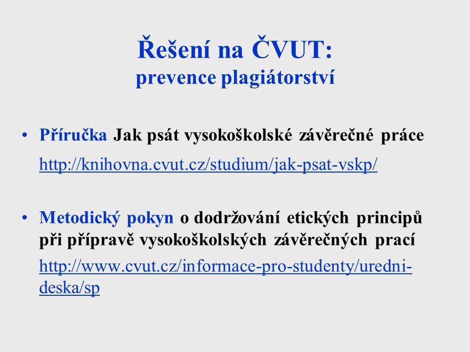 Řešení na ČVUT: prevence plagiátorství Příručka Jak psát vysokoškolské závěrečné práce http://knihovna.cvut.cz/studium/jak-psat-vskp/ Metodický pokyn o dodržování etických principů při přípravě vysokoškolských závěrečných prací http://www.cvut.cz/informace-pro-studenty/uredni- deska/sp