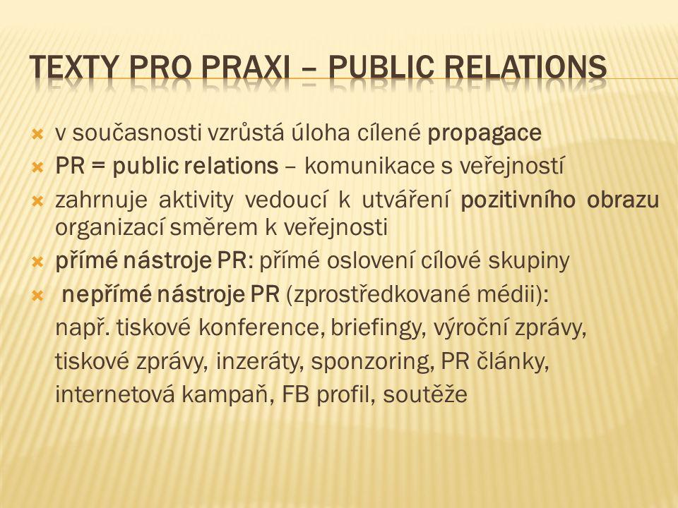  v současnosti vzrůstá úloha cílené propagace  PR = public relations – komunikace s veřejností  zahrnuje aktivity vedoucí k utváření pozitivního obrazu organizací směrem k veřejnosti  přímé nástroje PR: přímé oslovení cílové skupiny  nepřímé nástroje PR (zprostředkované médii): např.