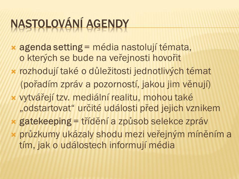  agenda setting = média nastolují témata, o kterých se bude na veřejnosti hovořit  rozhodují také o důležitosti jednotlivých témat (pořadím zpráv a pozorností, jakou jim věnují)  vytvářejí tzv.