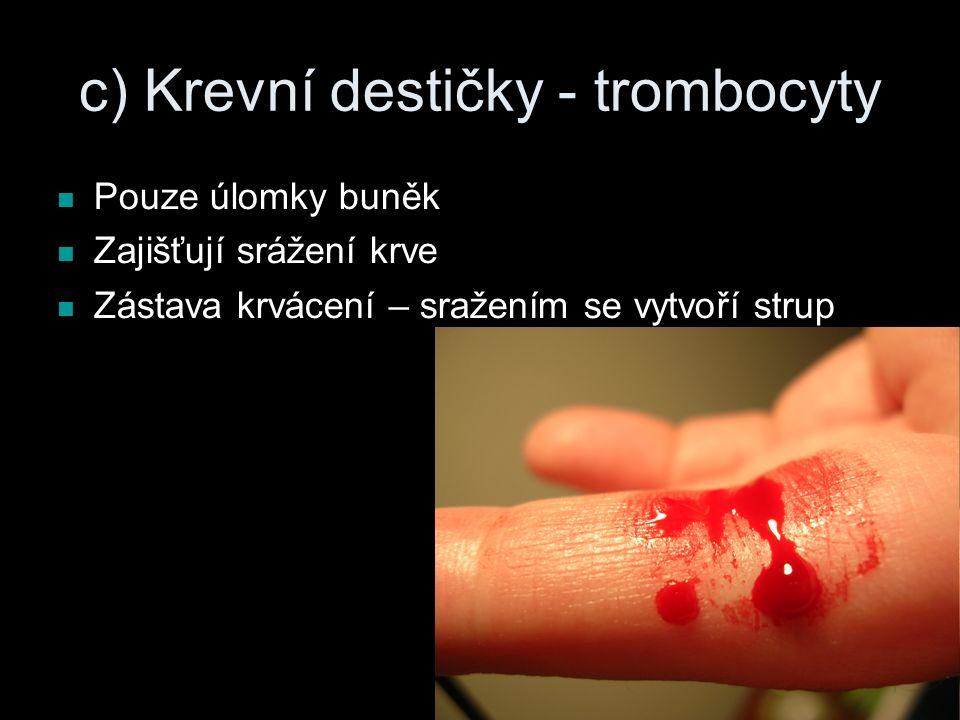 c) Krevní destičky - trombocyty Pouze úlomky buněk Zajišťují srážení krve Zástava krvácení – sražením se vytvoří strup