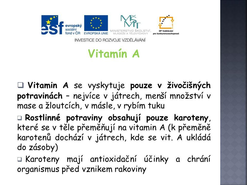 Vitamín A  Vitamin A se vyskytuje pouze v živočišných potravinách – nejvíce v játrech, menší množství v mase a žloutcích, v másle, v rybím tuku  Rostlinné potraviny obsahují pouze karoteny, které se v těle přeměňují na vitamin A (k přeměně karotenů dochází v játrech, kde se vit.