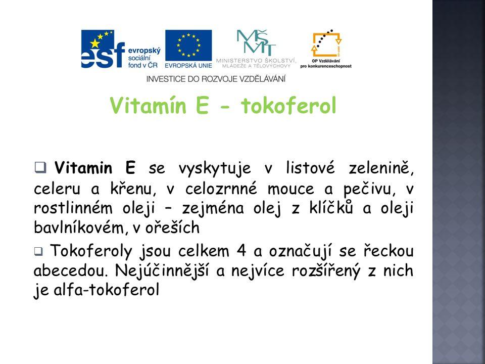 Vitamín E - tokoferol  Vitamin E se vyskytuje v listové zelenině, celeru a křenu, v celozrnné mouce a pečivu, v rostlinném oleji – zejména olej z klíčků a oleji bavlníkovém, v ořeších  Tokoferoly jsou celkem 4 a označují se řeckou abecedou.