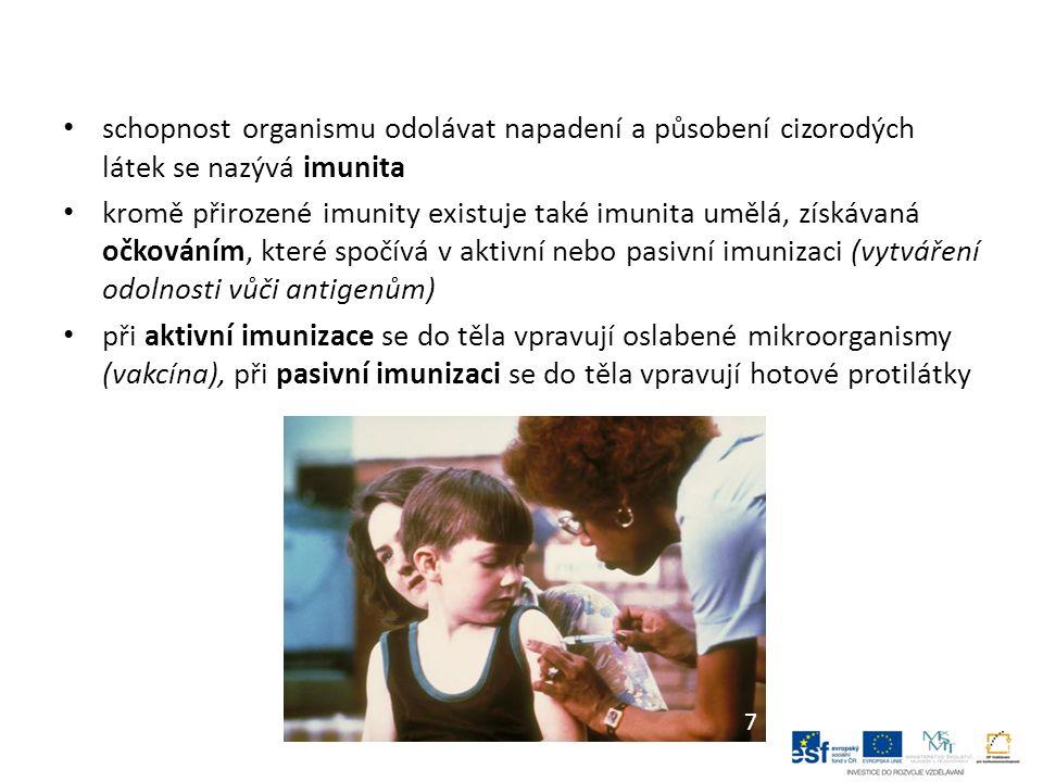schopnost organismu odolávat napadení a působení cizorodých látek se nazývá imunita kromě přirozené imunity existuje také imunita umělá, získávaná očkováním, které spočívá v aktivní nebo pasivní imunizaci (vytváření odolnosti vůči antigenům) při aktivní imunizace se do těla vpravují oslabené mikroorganismy (vakcína), při pasivní imunizaci se do těla vpravují hotové protilátky 7