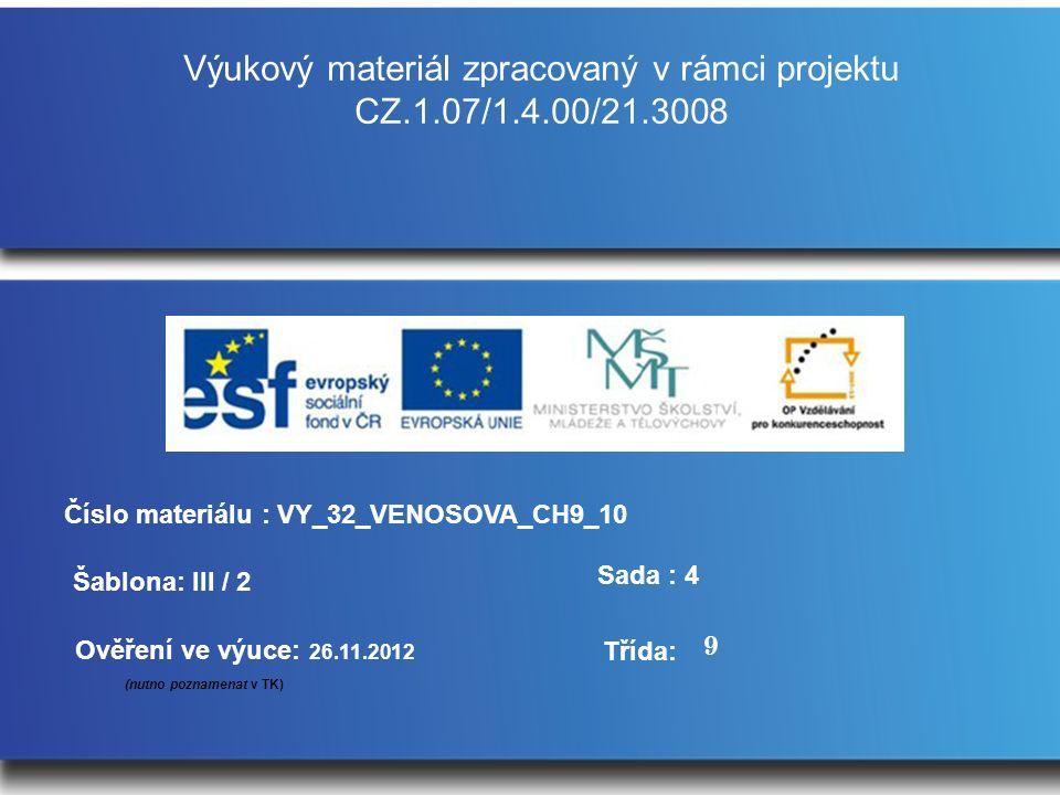 Výukový materiál zpracovaný v rámci projektu CZ.1.07/1.4.00/21.3008 Šablona: III / 2 Sada : 4 Ověření ve výuce: 26.11.2012 (nutno poznamenat v TK) Třída: Číslo materiálu : VY_32_VENOSOVA_CH9_10 9
