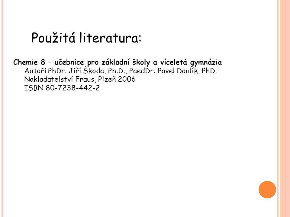 Použitá literatura: Chemie 8 – učebnice pro základní školy a víceletá gymnázia Autoři PhDr. Jiří Škoda, Ph.D., PaedDr. Pavel Doulík, PhD. Nakladatelst