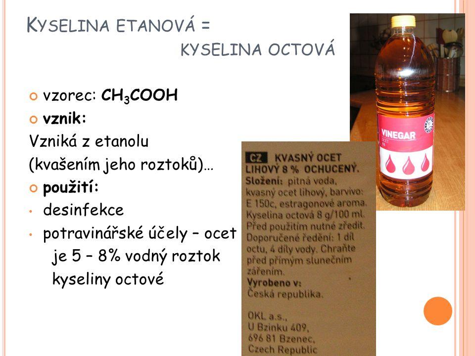 K YSELINA ETANOVÁ = KYSELINA OCTOVÁ vzorec: CH 3 COOH vznik: Vzniká z etanolu (kvašením jeho roztoků)… použití: desinfekce potravinářské účely – ocet je 5 – 8% vodný roztok kyseliny octové