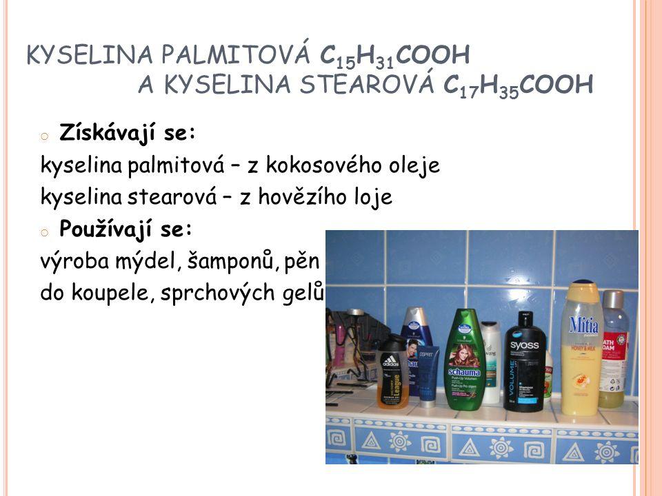 KYSELINA PALMITOVÁ C 15 H 31 COOH A KYSELINA STEAROVÁ C 17 H 35 COOH o Získávají se: kyselina palmitová – z kokosového oleje kyselina stearová – z hovězího loje o Používají se: výroba mýdel, šamponů, pěn do koupele, sprchových gelů