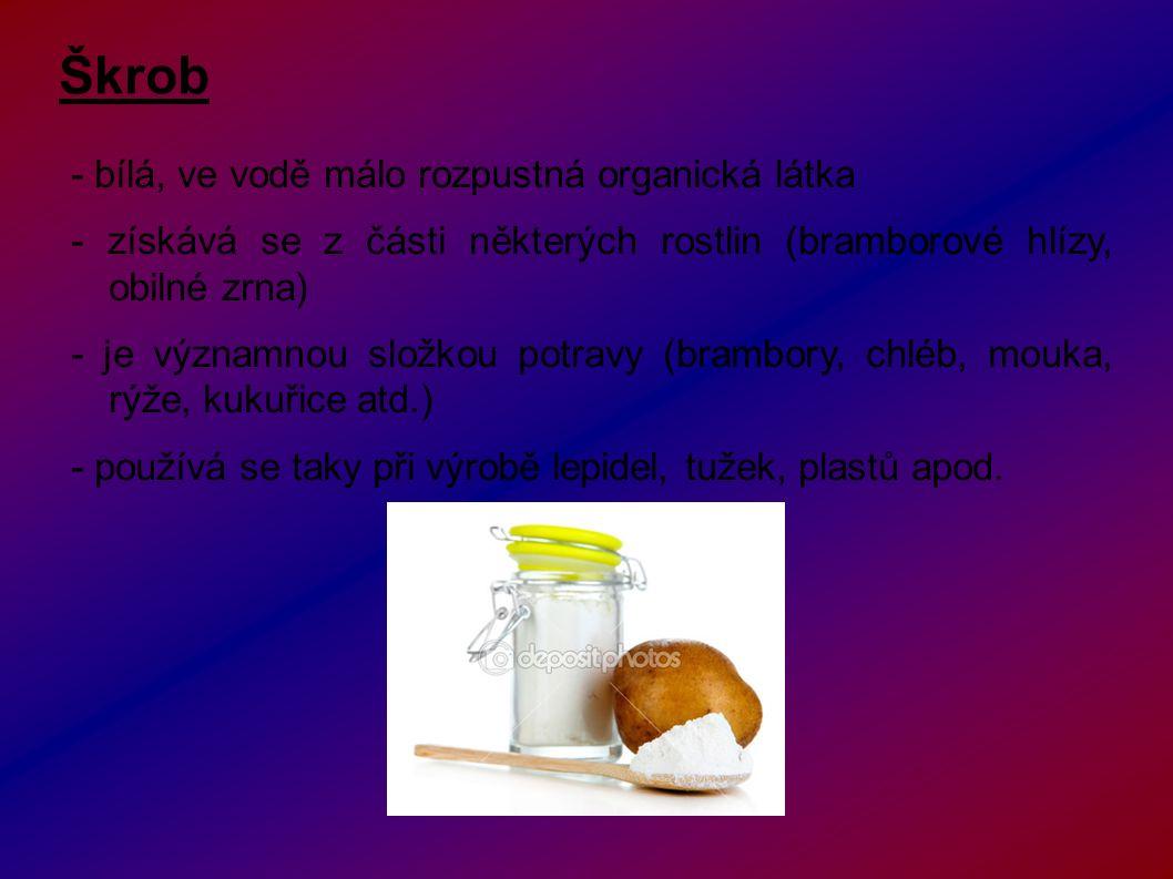 Škrob - bílá, ve vodě málo rozpustná organická látka - získává se z části některých rostlin (bramborové hlízy, obilné zrna) - je významnou složkou potravy (brambory, chléb, mouka, rýže, kukuřice atd.) - používá se taky při výrobě lepidel, tužek, plastů apod.