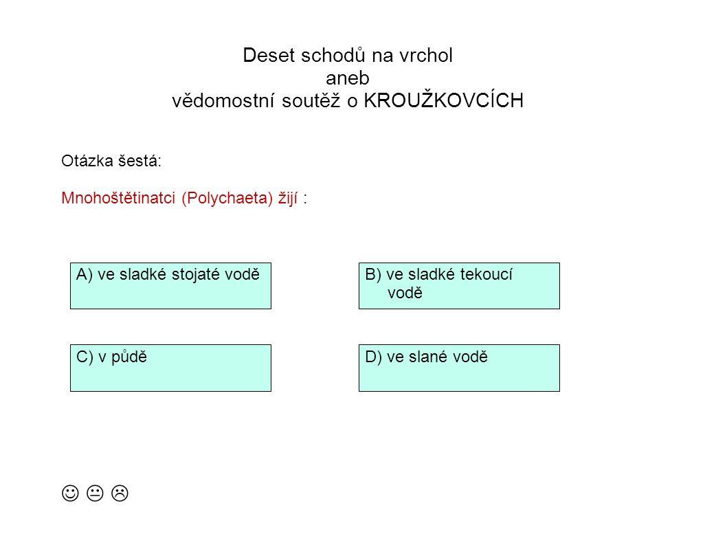 Deset schodů na vrchol aneb vědomostní soutěž o KROUŽKOVCÍCH   Otázka šestá: Mnohoštětinatci (Polychaeta) žijí : B) ve sladké tekoucí vodě D) ve slané vodě A) ve sladké stojaté vodě C) v půdě