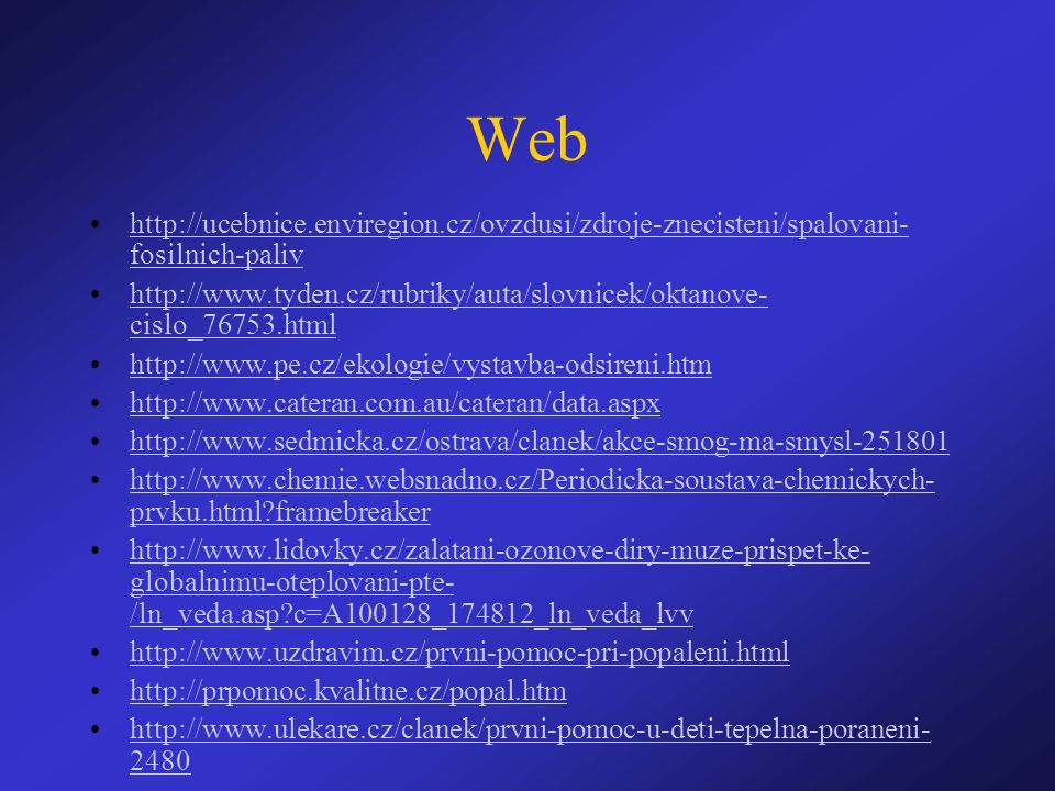 Web http://ucebnice.enviregion.cz/ovzdusi/zdroje-znecisteni/spalovani- fosilnich-palivhttp://ucebnice.enviregion.cz/ovzdusi/zdroje-znecisteni/spalovani- fosilnich-paliv http://www.tyden.cz/rubriky/auta/slovnicek/oktanove- cislo_76753.htmlhttp://www.tyden.cz/rubriky/auta/slovnicek/oktanove- cislo_76753.html http://www.pe.cz/ekologie/vystavba-odsireni.htm http://www.cateran.com.au/cateran/data.aspx http://www.sedmicka.cz/ostrava/clanek/akce-smog-ma-smysl-251801 http://www.chemie.websnadno.cz/Periodicka-soustava-chemickych- prvku.html?framebreakerhttp://www.chemie.websnadno.cz/Periodicka-soustava-chemickych- prvku.html?framebreaker http://www.lidovky.cz/zalatani-ozonove-diry-muze-prispet-ke- globalnimu-oteplovani-pte- /ln_veda.asp?c=A100128_174812_ln_veda_lvvhttp://www.lidovky.cz/zalatani-ozonove-diry-muze-prispet-ke- globalnimu-oteplovani-pte- /ln_veda.asp?c=A100128_174812_ln_veda_lvv http://www.uzdravim.cz/prvni-pomoc-pri-popaleni.html http://prpomoc.kvalitne.cz/popal.htm http://www.ulekare.cz/clanek/prvni-pomoc-u-deti-tepelna-poraneni- 2480http://www.ulekare.cz/clanek/prvni-pomoc-u-deti-tepelna-poraneni- 2480