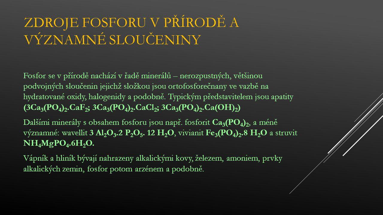 ZDROJE FOSFORU V PŘÍRODĚ A VÝZNAMNÉ SLOUČENINY Fosfor se v přírodě nachází v řadě minerálů – nerozpustných, většinou podvojných sloučenin jejichž složkou jsou ortofosforečnany ve vazbě na hydratované oxidy, halogenidy a podobně.