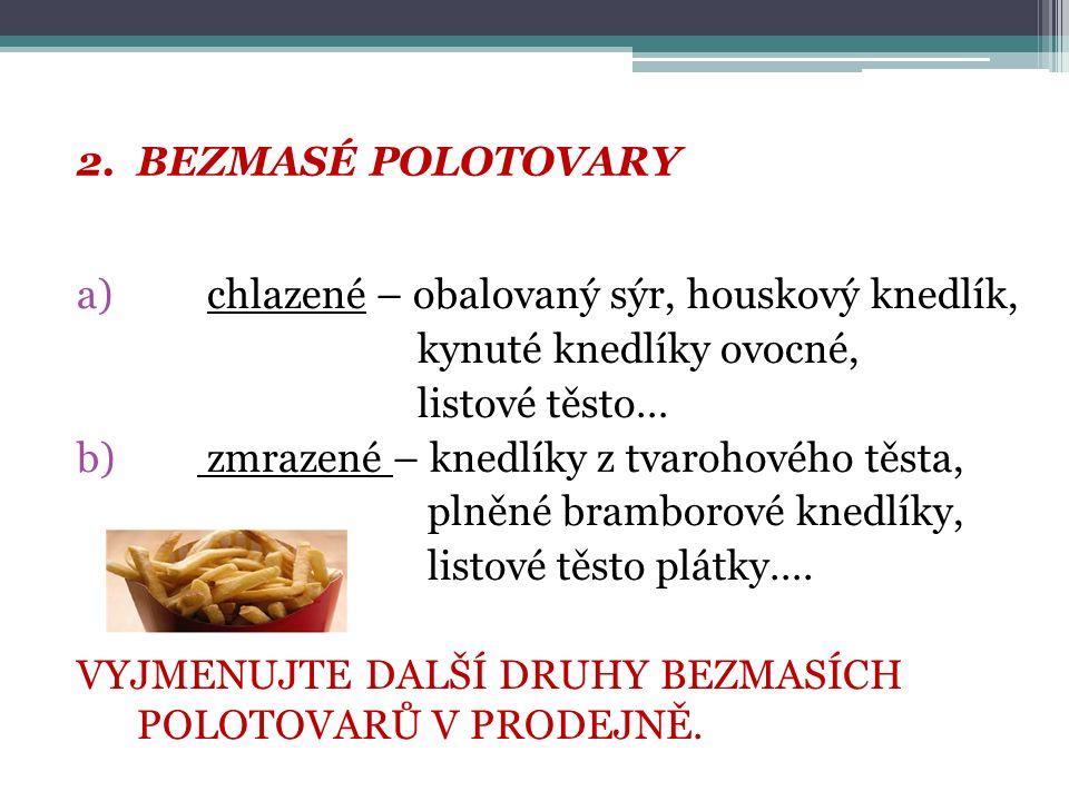 2.BEZMASÉ POLOTOVARY a) chlazené – obalovaný sýr, houskový knedlík, kynuté knedlíky ovocné, listové těsto… b) zmrazené – knedlíky z tvarohového těsta, plněné bramborové knedlíky, listové těsto plátky….