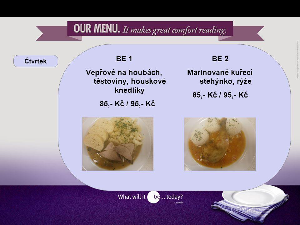 Čtvrtek BE 1 Vepřové na houbách, těstoviny, houskové knedlíky 85,- Kč / 95,- Kč BE 2 Marinované kuřecí stehýnko, rýže 85,- Kč / 95,- Kč