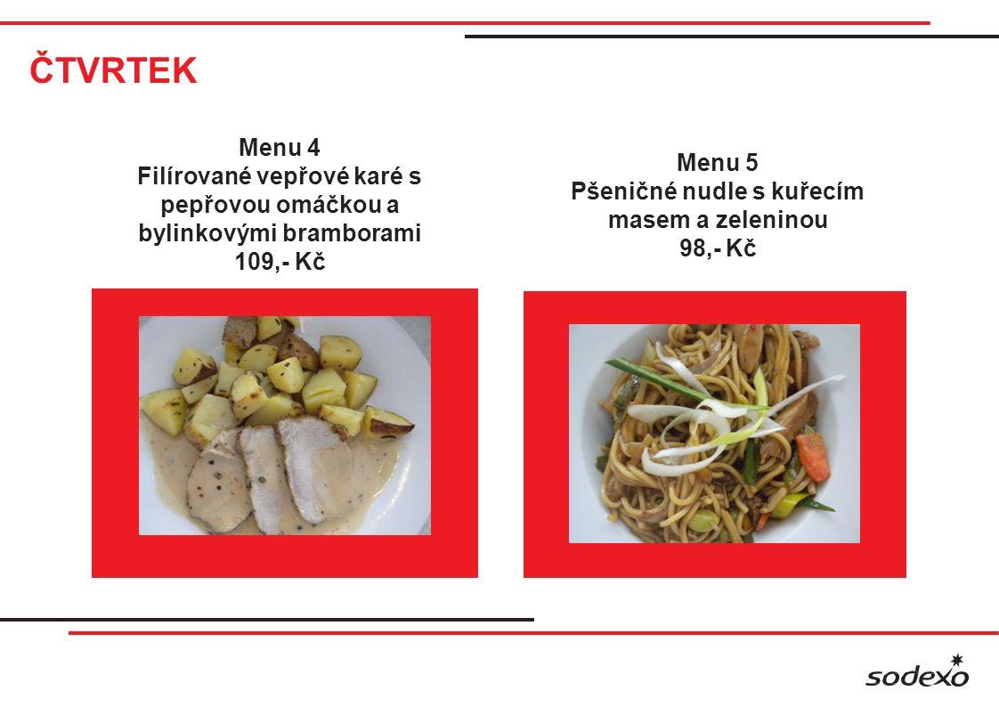 ČTVRTEK Menu 4 Filírované vepřové karé s pepřovou omáčkou a bylinkovými bramborami 109,- Kč Menu 5 Pšeničné nudle s kuřecím masem a zeleninou 98,- Kč