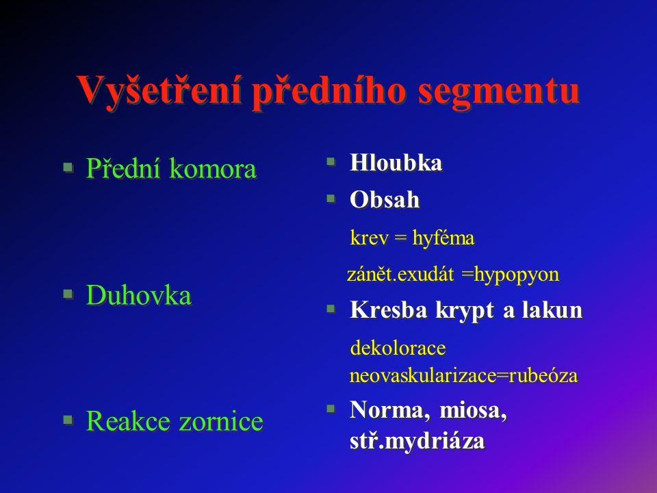 Vyšetření předního segmentu §Přední komora §Duhovka §Reakce zornice §Přední komora §Duhovka §Reakce zornice §Hloubka §Obsah krev = hyféma zánět.exudát =hypopyon §Kresba krypt a lakun dekolorace neovaskularizace=rubeóza §Norma, miosa, stř.mydriáza §Hloubka §Obsah krev = hyféma zánět.exudát =hypopyon §Kresba krypt a lakun dekolorace neovaskularizace=rubeóza §Norma, miosa, stř.mydriáza
