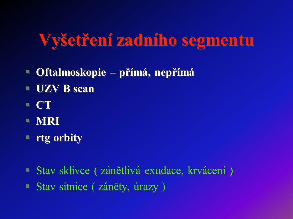 Vyšetření zadního segmentu §Oftalmoskopie – přímá, nepřímá §UZV B scan §CT §MRI §rtg orbity §Stav sklivce ( zánětlivá exudace, krvácení ) §Stav sítnice ( záněty, úrazy ) §Oftalmoskopie – přímá, nepřímá §UZV B scan §CT §MRI §rtg orbity §Stav sklivce ( zánětlivá exudace, krvácení ) §Stav sítnice ( záněty, úrazy )