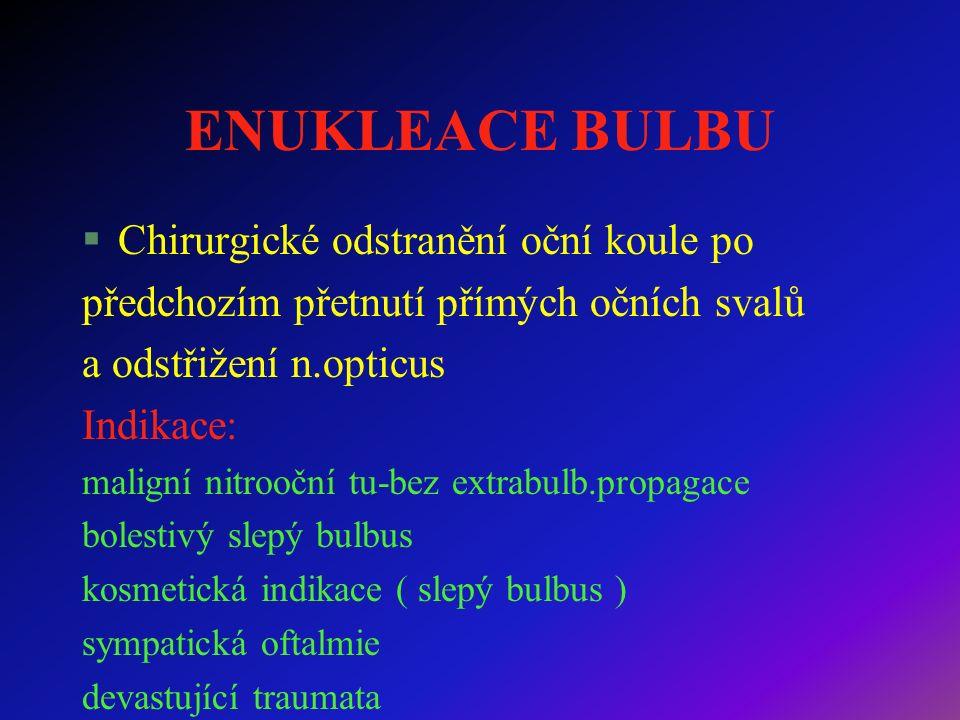 ENUKLEACE BULBU §Chirurgické odstranění oční koule po předchozím přetnutí přímých očních svalů a odstřižení n.opticus Indikace: maligní nitrooční tu-bez extrabulb.propagace bolestivý slepý bulbus kosmetická indikace ( slepý bulbus ) sympatická oftalmie devastující traumata