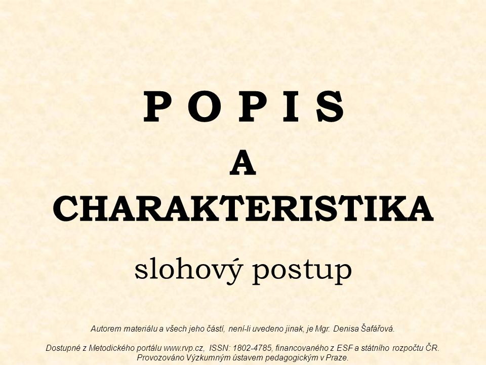 P O P I S A CHARAKTERISTIKA slohový postup Autorem materiálu a všech jeho částí, není-li uvedeno jinak, je Mgr. Denisa Šafářová. Dostupné z Metodickéh