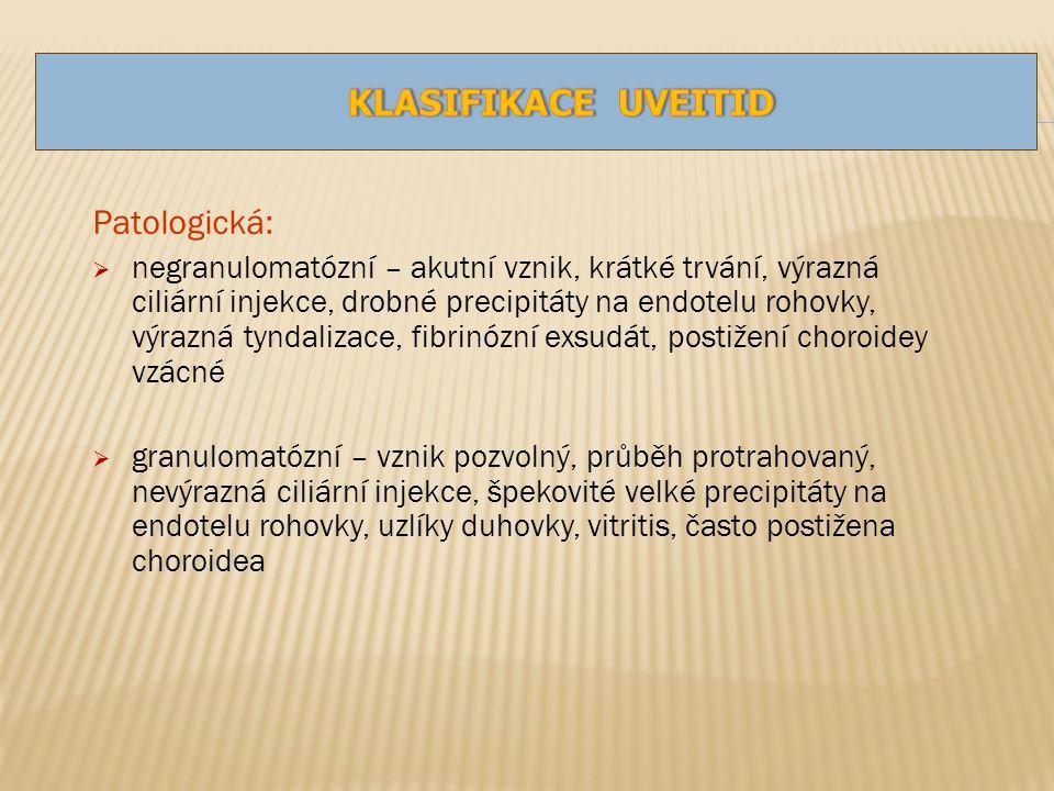 Patologická:  negranulomatózní – akutní vznik, krátké trvání, výrazná ciliární injekce, drobné precipitáty na endotelu rohovky, výrazná tyndalizace, fibrinózní exsudát, postižení choroidey vzácné  granulomatózní – vznik pozvolný, průběh protrahovaný, nevýrazná ciliární injekce, špekovité velké precipitáty na endotelu rohovky, uzlíky duhovky, vitritis, často postižena choroidea