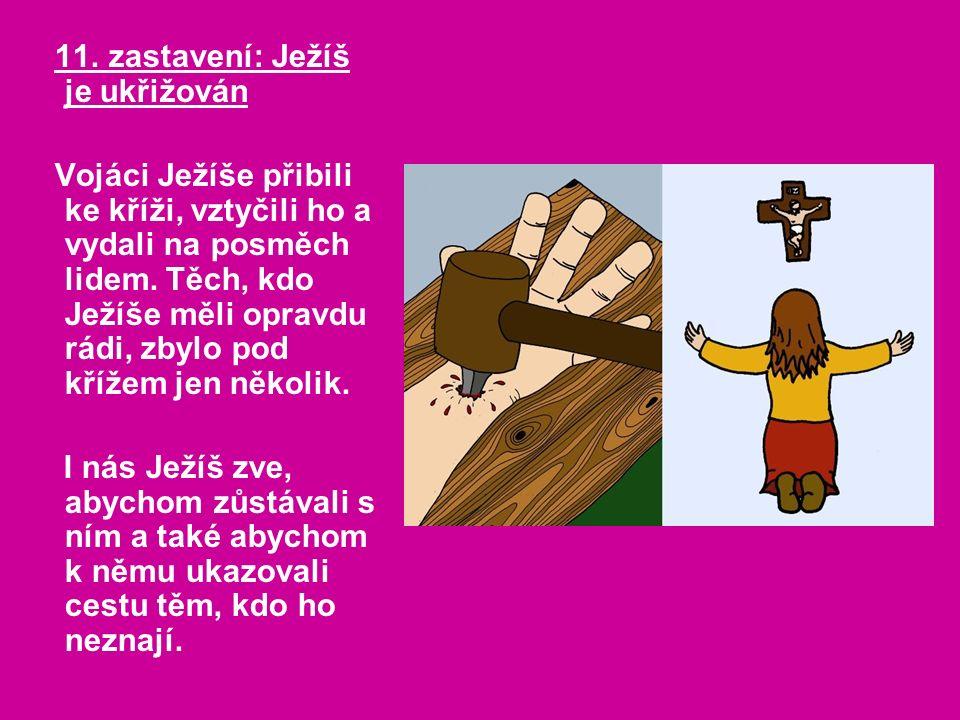 11. zastavení: Ježíš je ukřižován Vojáci Ježíše přibili ke kříži, vztyčili ho a vydali na posměch lidem. Těch, kdo Ježíše měli opravdu rádi, zbylo pod