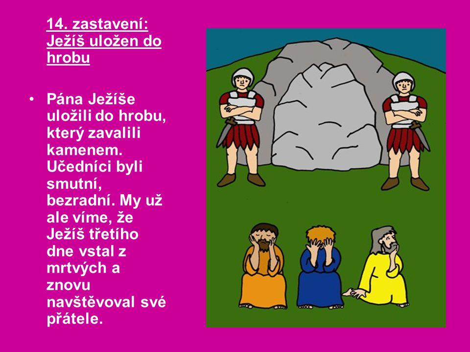 14. zastavení: Ježíš uložen do hrobu Pána Ježíše uložili do hrobu, který zavalili kamenem.
